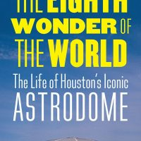 Authors in Architecture: The Eighth Wonder of the World: The Life of Houston's Iconic Astrodome