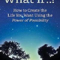 What If..? How to Create the Life You Want Using the Power of Possibility